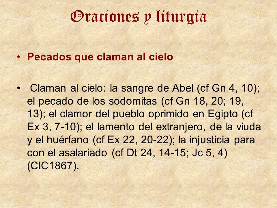 Oraciones y liturgia Pecados que claman al cielo Claman al cielo: la sangre de Abel (cf Gn 4, 10); el pecado de los sodomitas (cf Gn 18, 20; 19, 13); el clamor del pueblo oprimido en Egipto (cf Ex 3, 7-10); el lamento del extranjero, de la viuda y el huérfano (cf Ex 22, 20-22); la injusticia para con el asalariado (cf Dt 24, 14-15; Jc 5, 4) (CIC1867).