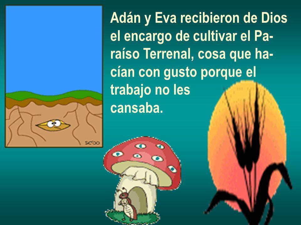 Adán y Eva recibieron de Dios el encargo de cultivar el Pa- raíso Terrenal, cosa que ha- cían con gusto porque el trabajo no les cansaba.