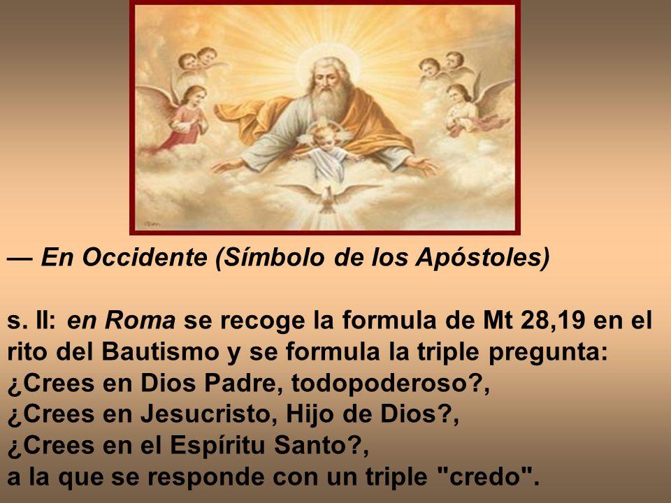 En Occidente (Símbolo de los Apóstoles) s. II: en Roma se recoge la formula de Mt 28,19 en el rito del Bautismo y se formula la triple pregunta: ¿Cree
