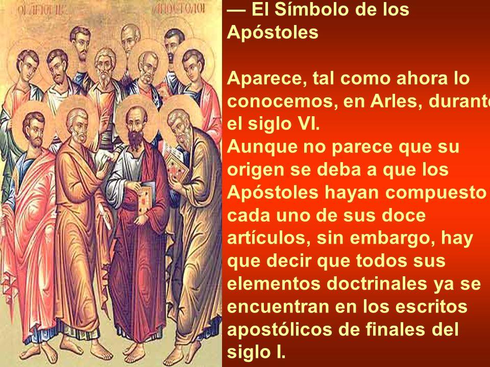 El Símbolo de los Apóstoles Aparece, tal como ahora lo conocemos, en Arles, durante el siglo VI. Aunque no parece que su origen se deba a que los Após