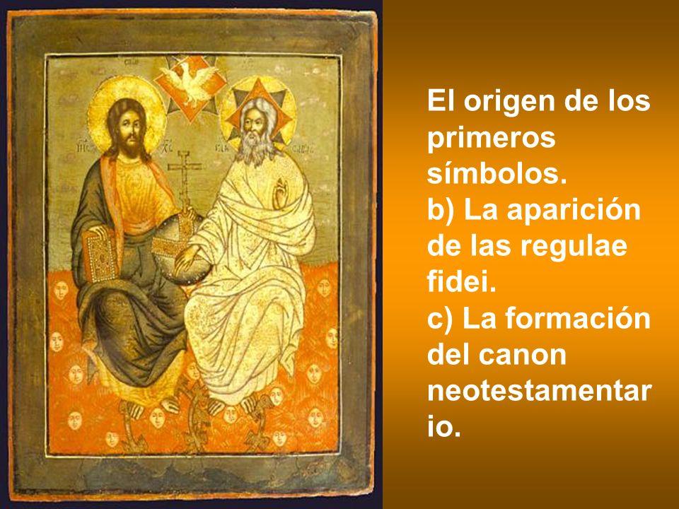 El origen de los primeros símbolos. b) La aparición de las regulae fidei. c) La formación del canon neotestamentar io.
