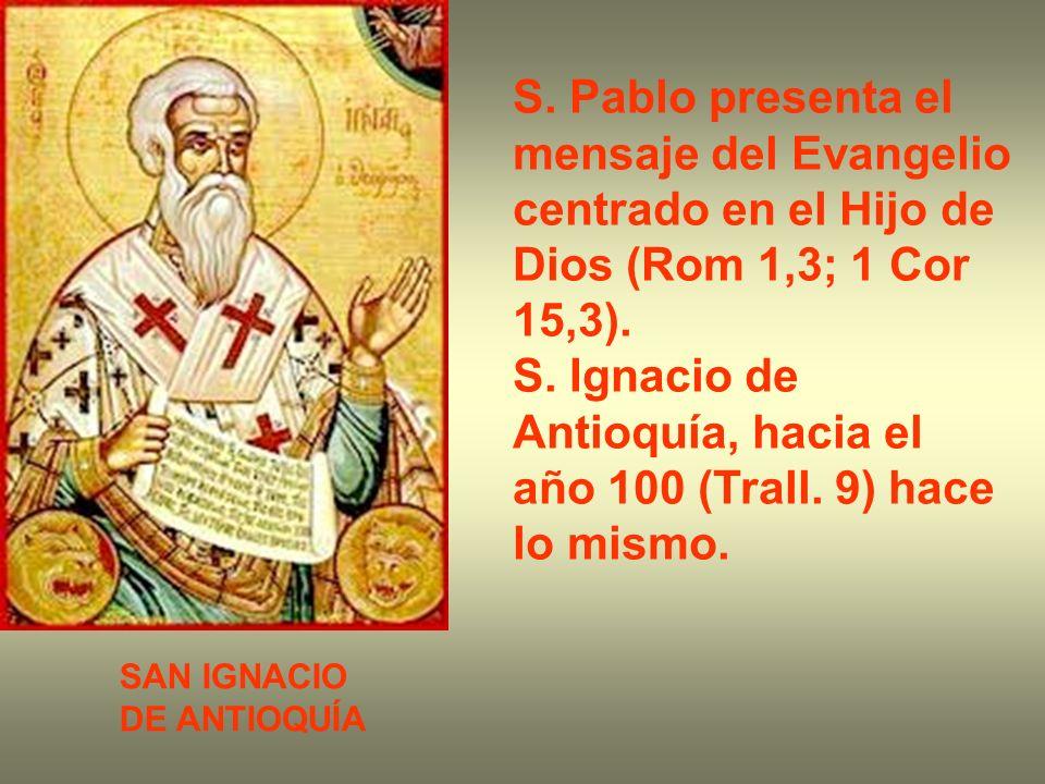 S. Pablo presenta el mensaje del Evangelio centrado en el Hijo de Dios (Rom 1,3; 1 Cor 15,3). S. Ignacio de Antioquía, hacia el año 100 (Trall. 9) hac