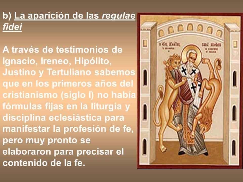 b) La aparición de las regulae fidei A través de testimonios de Ignacio, Ireneo, Hipólito, Justino y Tertuliano sabemos que en los primeros años del c