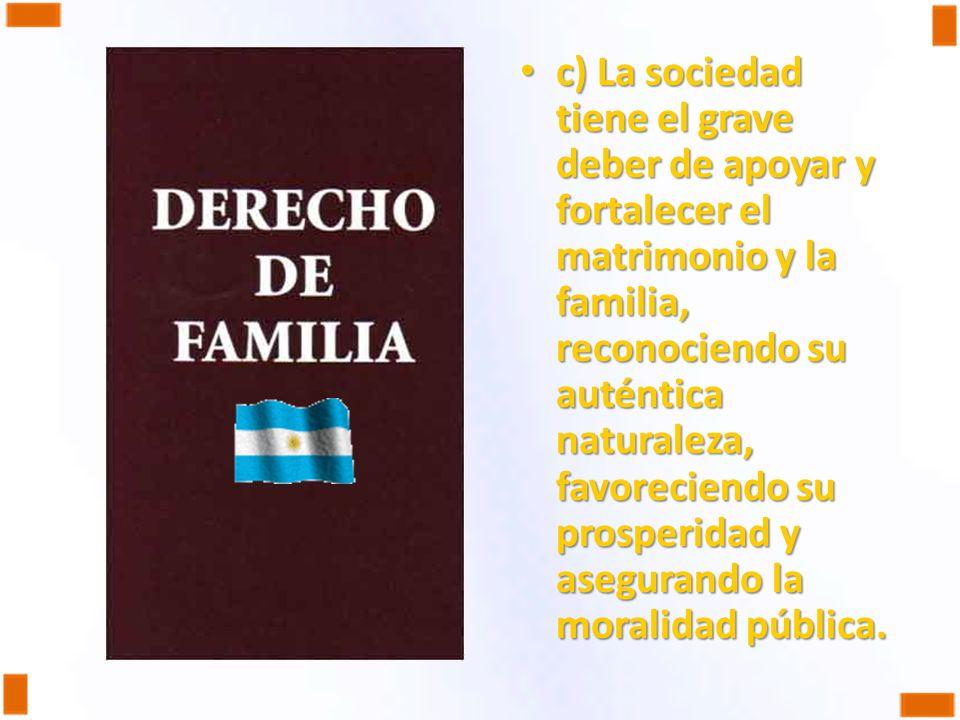 c) La sociedad tiene el grave deber de apoyar y fortalecer el matrimonio y la familia, reconociendo su auténtica naturaleza, favoreciendo su prosperid