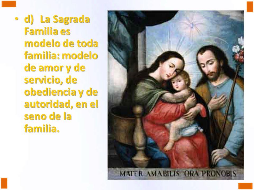 d)La Sagrada Familia es modelo de toda familia: modelo de amor y de servicio, de obediencia y de autoridad, en el seno de la familia. d)La Sagrada Fam