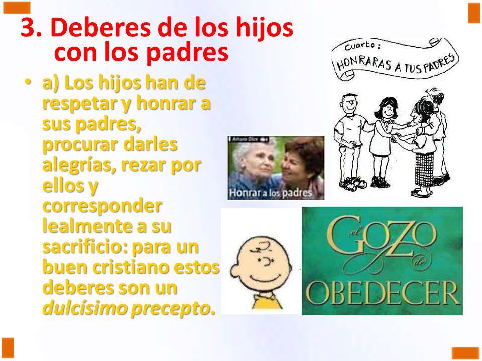3. Deberes de los hijos con los padres a) Los hijos han de respetar y honrar a sus padres, procurar darles alegrías, rezar por ellos y corresponder le