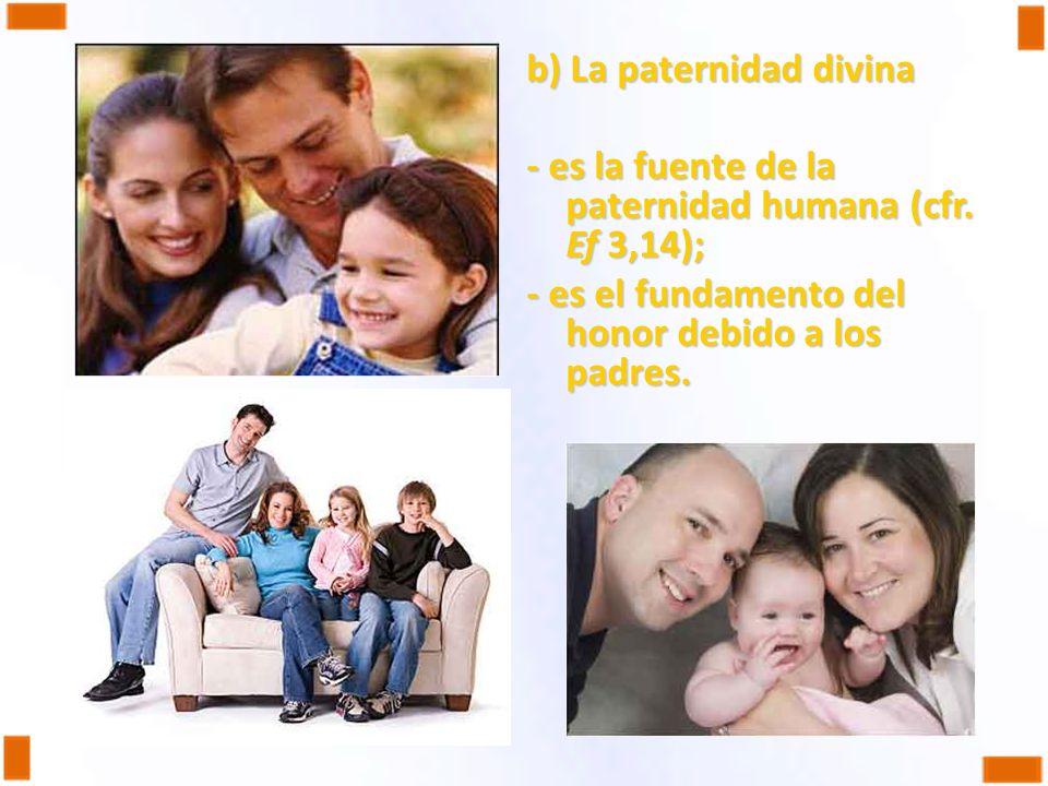 b) La paternidad divina - es la fuente de la paternidad humana (cfr. Ef 3,14); - es el fundamento del honor debido a los padres.