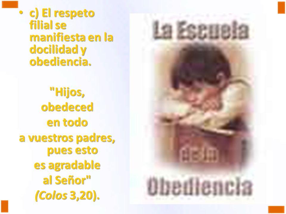 c) El respeto filial se manifiesta en la docilidad y obediencia. c) El respeto filial se manifiesta en la docilidad y obediencia.