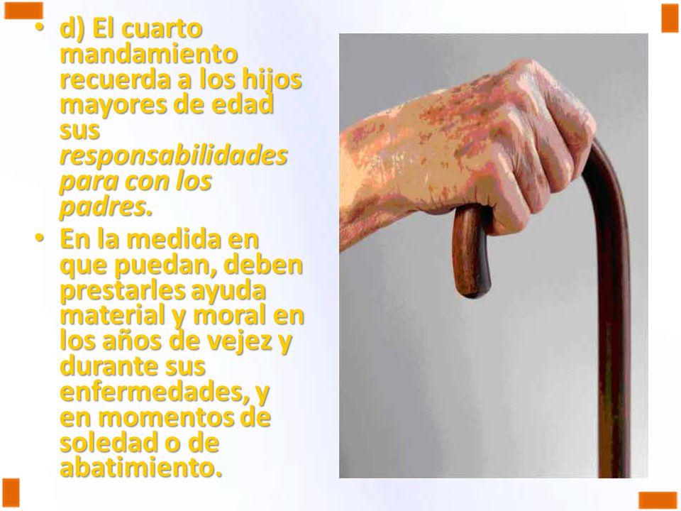 d) El cuarto mandamiento recuerda a los hijos mayores de edad sus responsabilidades para con los padres. d) El cuarto mandamiento recuerda a los hijos