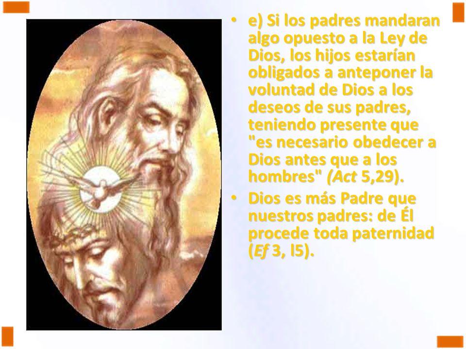 e) Si los padres mandaran algo opuesto a la Ley de Dios, los hijos estarían obligados a anteponer la voluntad de Dios a los deseos de sus padres, teni