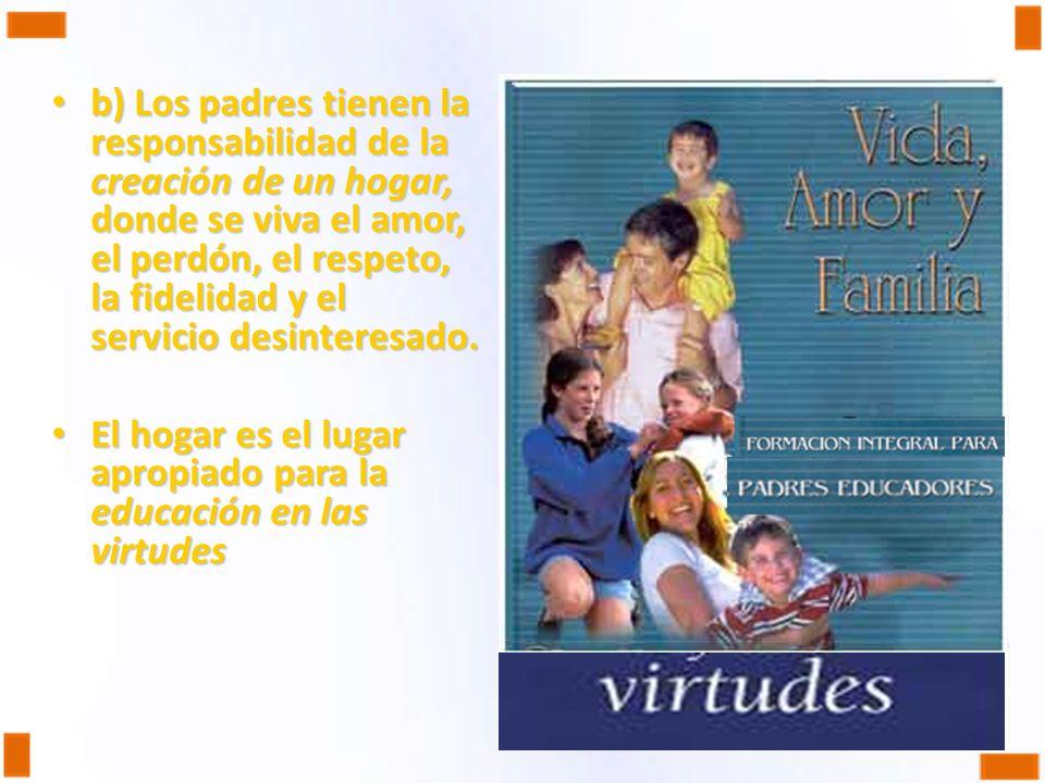 b) Los padres tienen la responsabilidad de la creación de un hogar, donde se viva el amor, el perdón, el respeto, la fidelidad y el servicio desintere