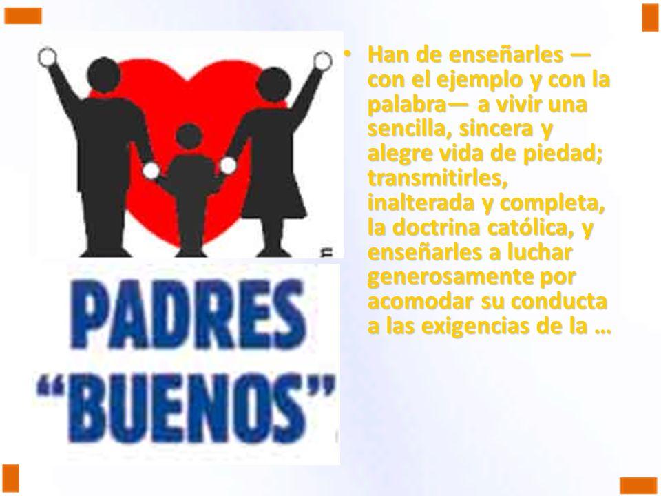 Han de enseñarles con el ejemplo y con la palabra a vivir una sencilla, sincera y alegre vida de piedad; transmitirles, inalterada y completa, la doct