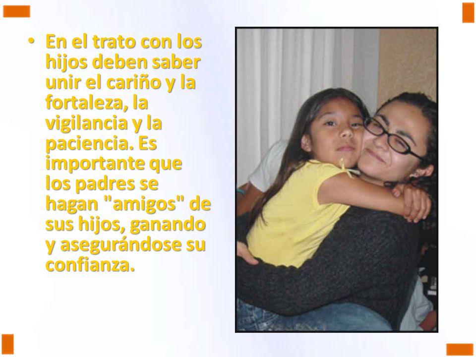 En el trato con los hijos deben saber unir el cariño y la fortaleza, la vigilancia y la paciencia. Es importante que los padres se hagan