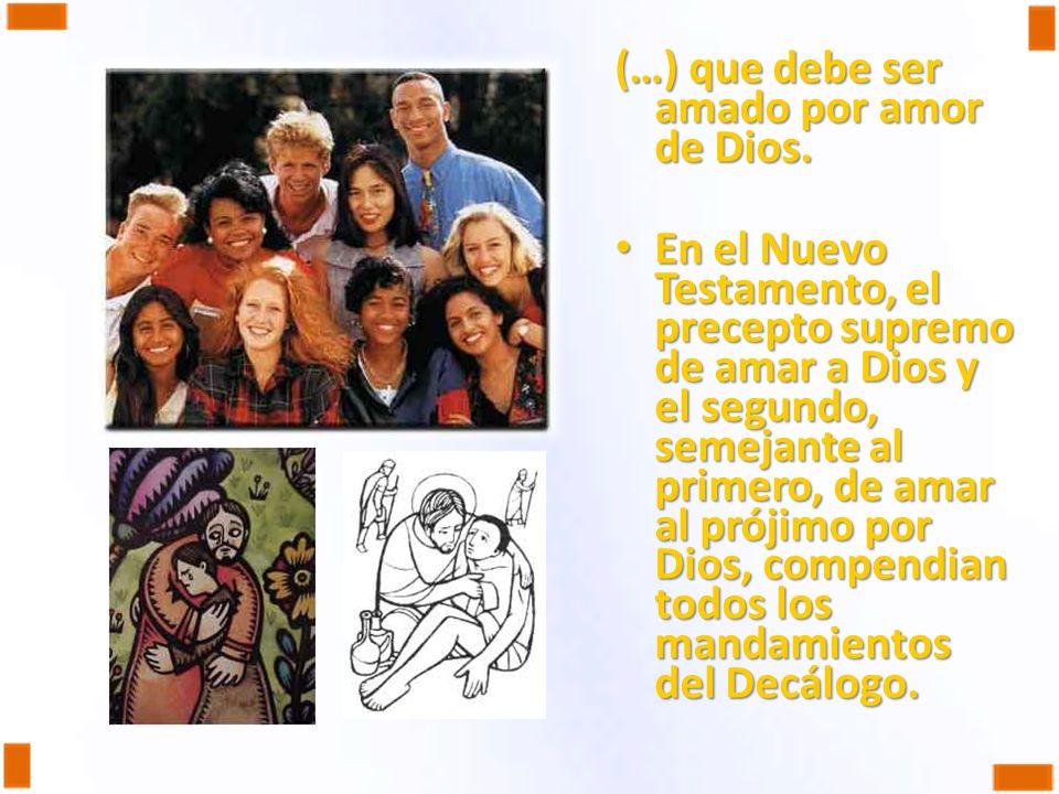 (…) que debe ser amado por amor de Dios. En el Nuevo Testamento, el precepto supremo de amar a Dios y el segundo, semejante al primero, de amar al pró