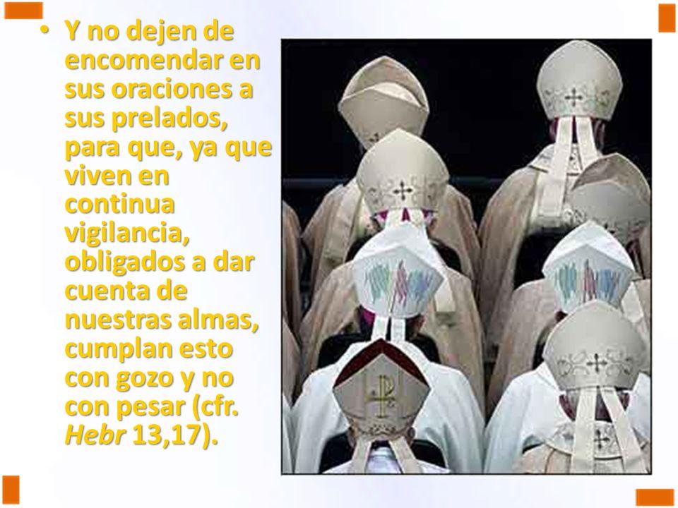 Y no dejen de encomendar en sus oraciones a sus prelados, para que, ya que viven en continua vigilancia, obligados a dar cuenta de nuestras almas, cum