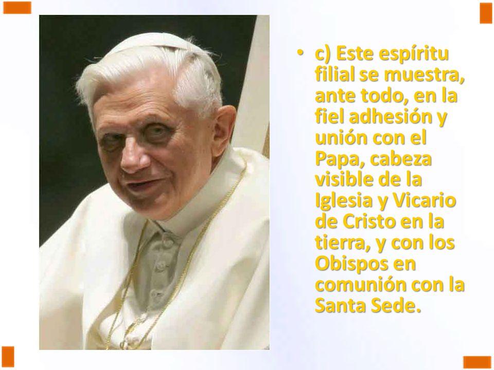 c) Este espíritu filial se muestra, ante todo, en la fiel adhesión y unión con el Papa, cabeza visible de la Iglesia y Vicario de Cristo en la tierra,