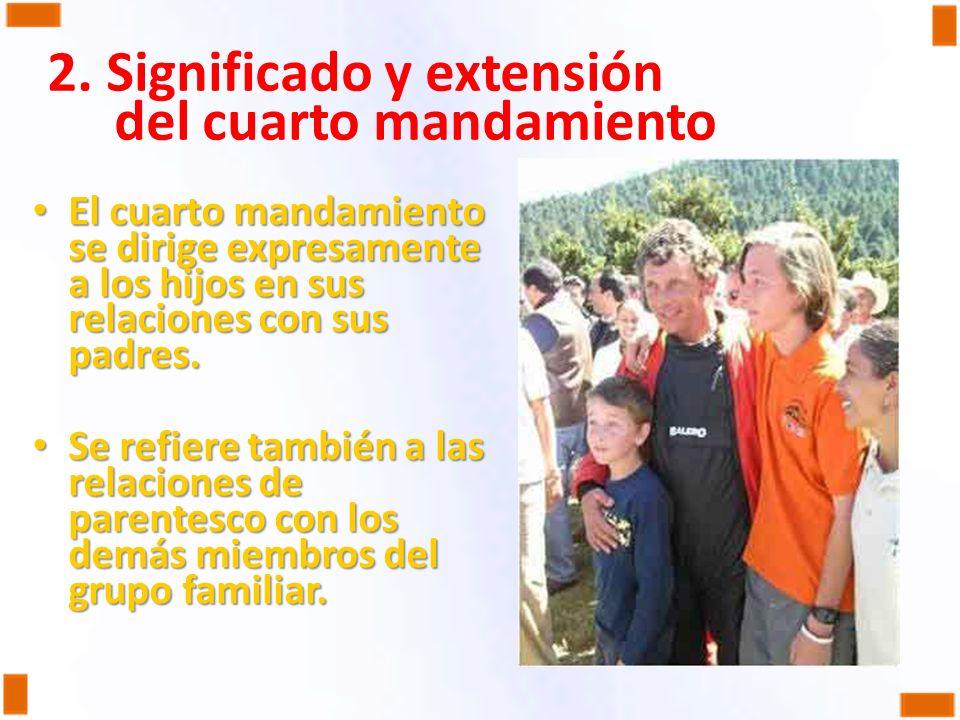 2. Significado y extensión del cuarto mandamiento El cuarto mandamiento se dirige expresamente a los hijos en sus relaciones con sus padres. El cuarto