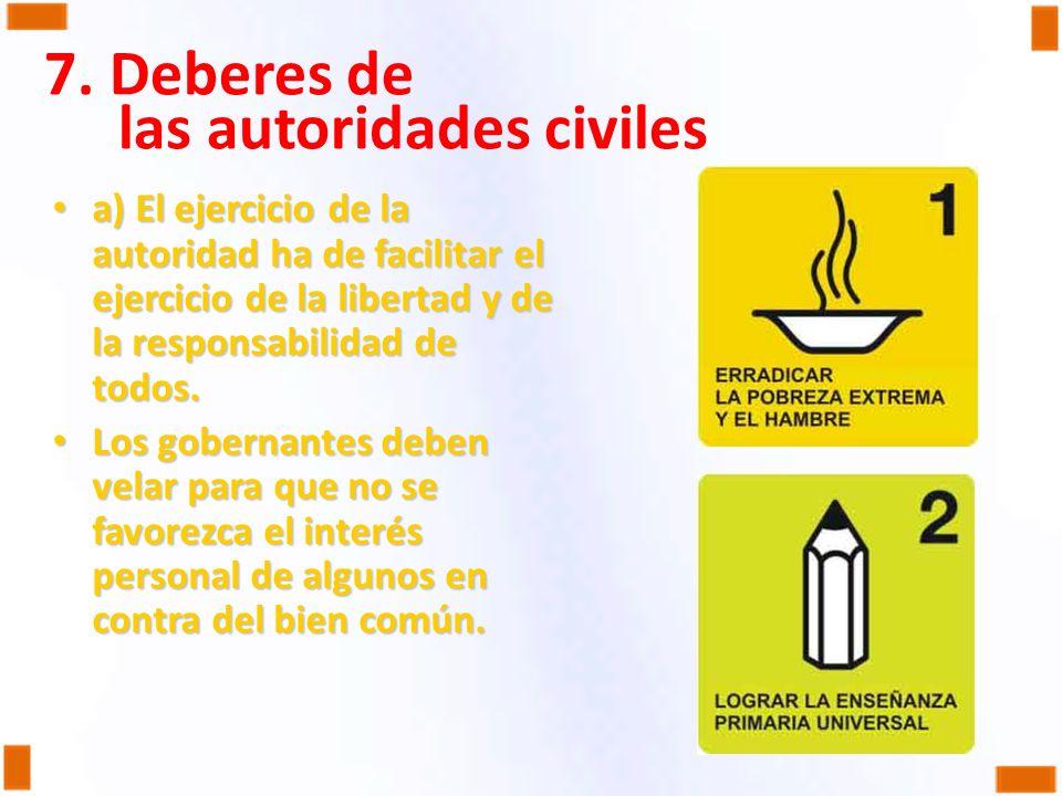 7. Deberes de las autoridades civiles a) El ejercicio de la autoridad ha de facilitar el ejercicio de la libertad y de la responsabilidad de todos. a)