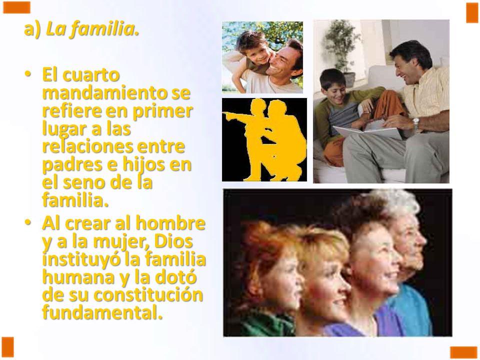 a) La familia. El cuarto mandamiento se refiere en primer lugar a las relaciones entre padres e hijos en el seno de la familia. El cuarto mandamiento