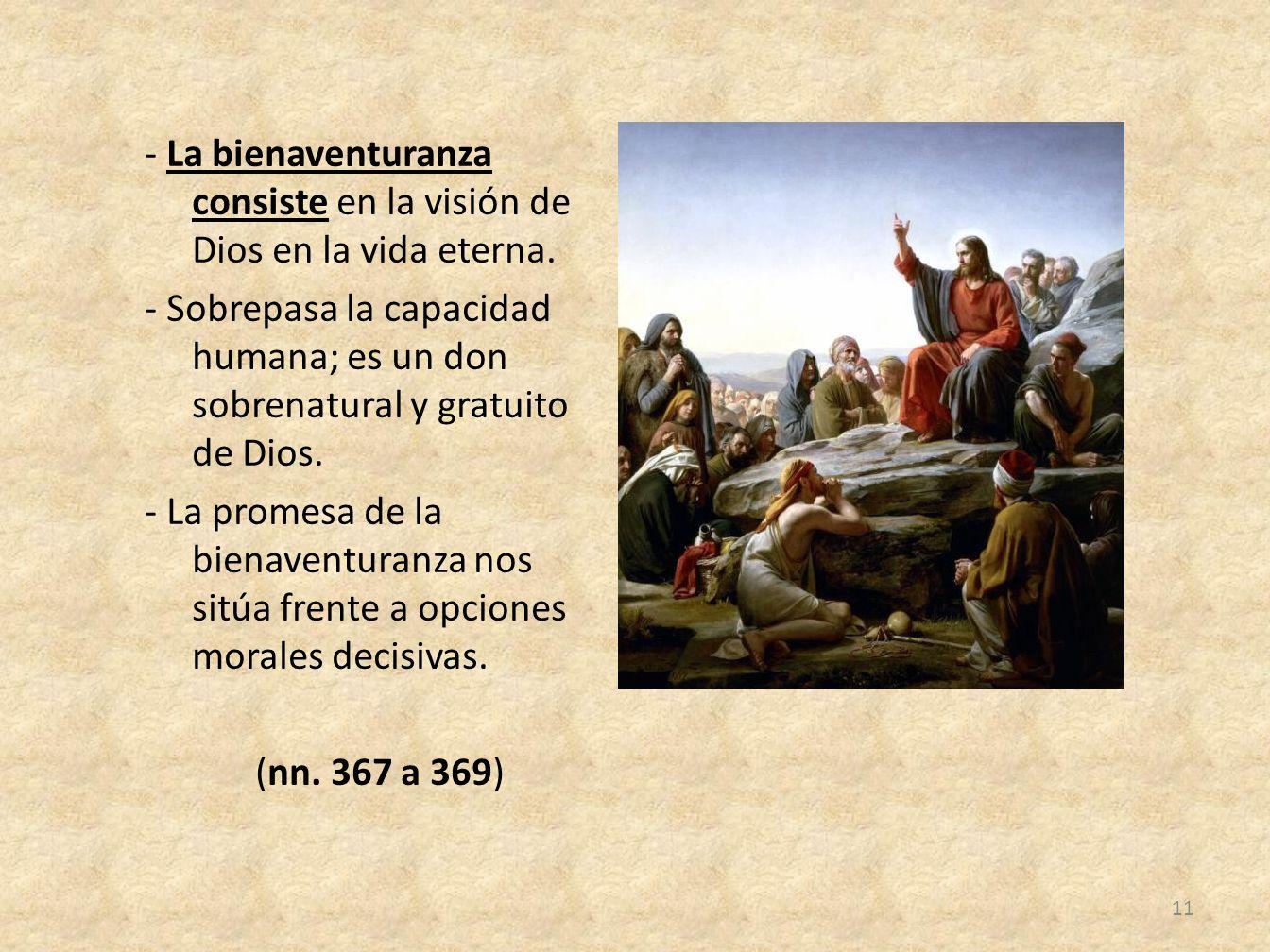 - La bienaventuranza consiste en la visión de Dios en la vida eterna. - Sobrepasa la capacidad humana; es un don sobrenatural y gratuito de Dios. - La