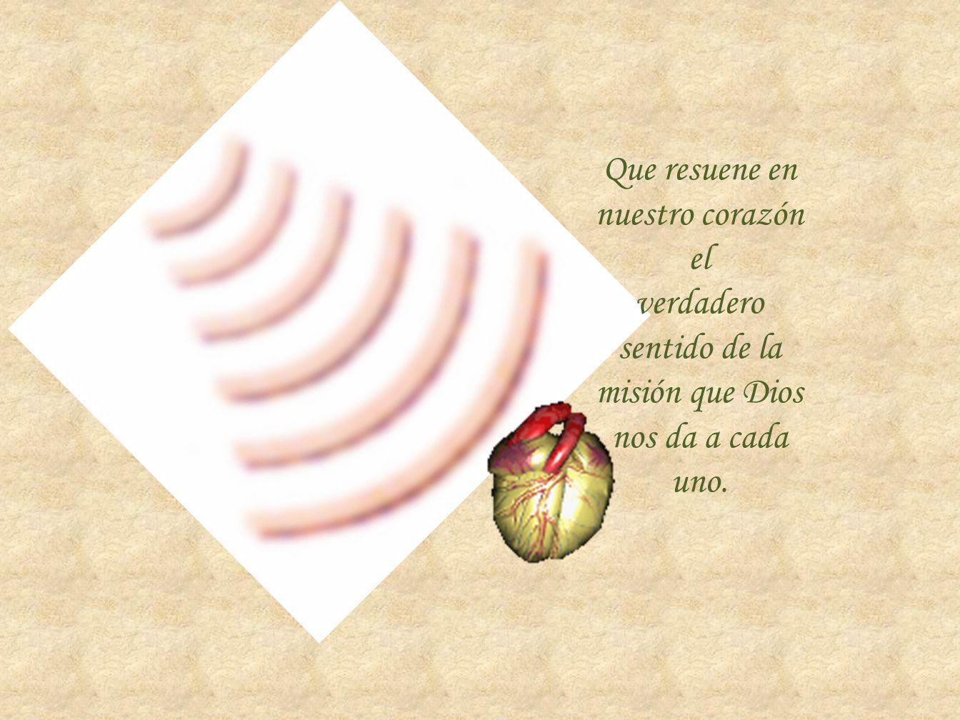 Que resuene en nuestro corazón el verdadero sentido de la misión que Dios nos da a cada uno.