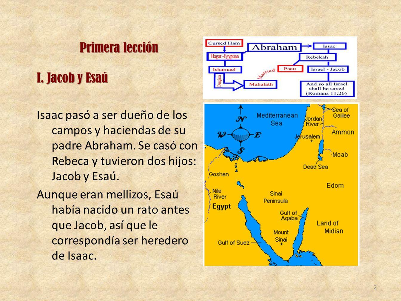 Primera lección I. Jacob y Esaú Isaac pasó a ser dueño de los campos y haciendas de su padre Abraham. Se casó con Rebeca y tuvieron dos hijos: Jacob y