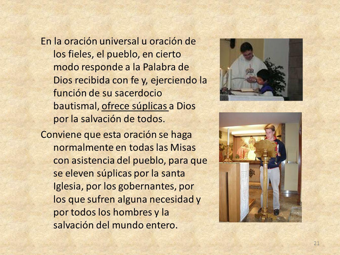 En la oración universal u oración de los fieles, el pueblo, en cierto modo responde a la Palabra de Dios recibida con fe y, ejerciendo la función de su sacerdocio bautismal, ofrece súplicas a Dios por la salvación de todos.