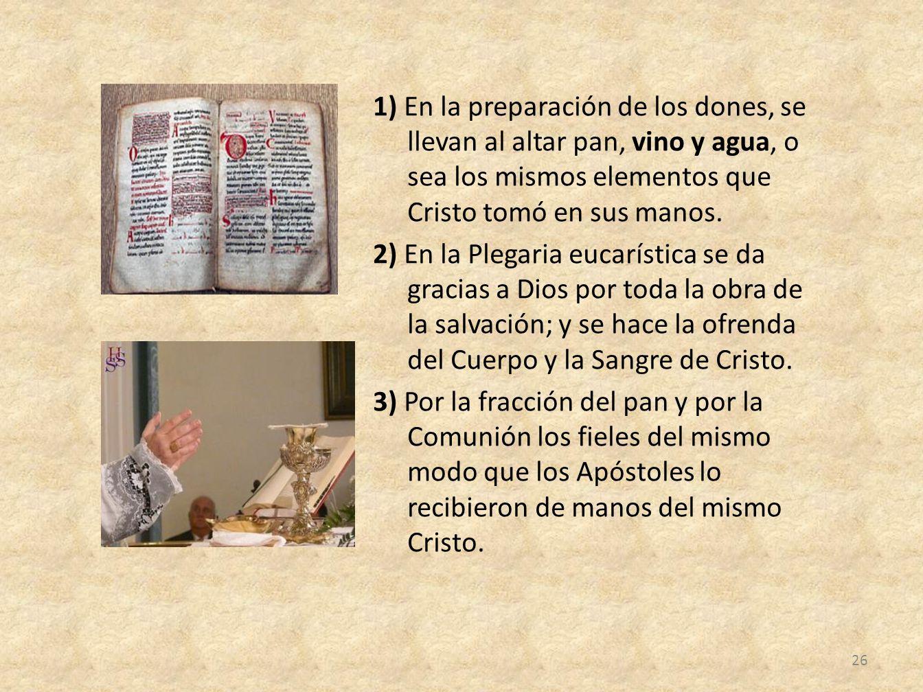 1) En la preparación de los dones, se llevan al altar pan, vino y agua, o sea los mismos elementos que Cristo tomó en sus manos. 2) En la Plegaria euc