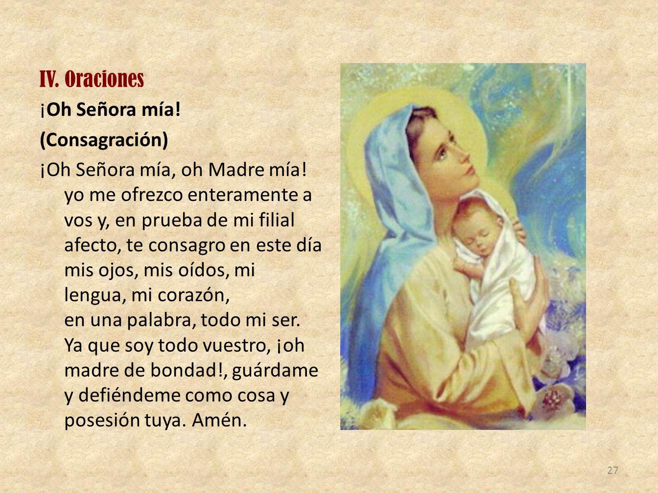 IV.Oraciones ¡Oh Señora mía. (Consagración) ¡Oh Señora mía, oh Madre mía.