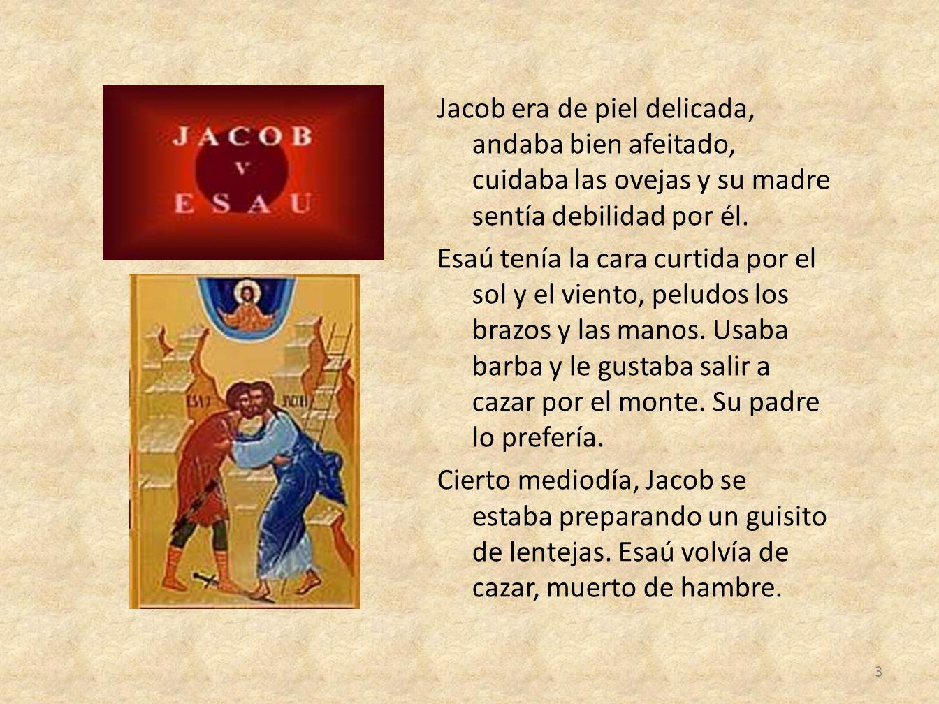Jacob era de piel delicada, andaba bien afeitado, cuidaba las ovejas y su madre sentía debilidad por él. Esaú tenía la cara curtida por el sol y el vi