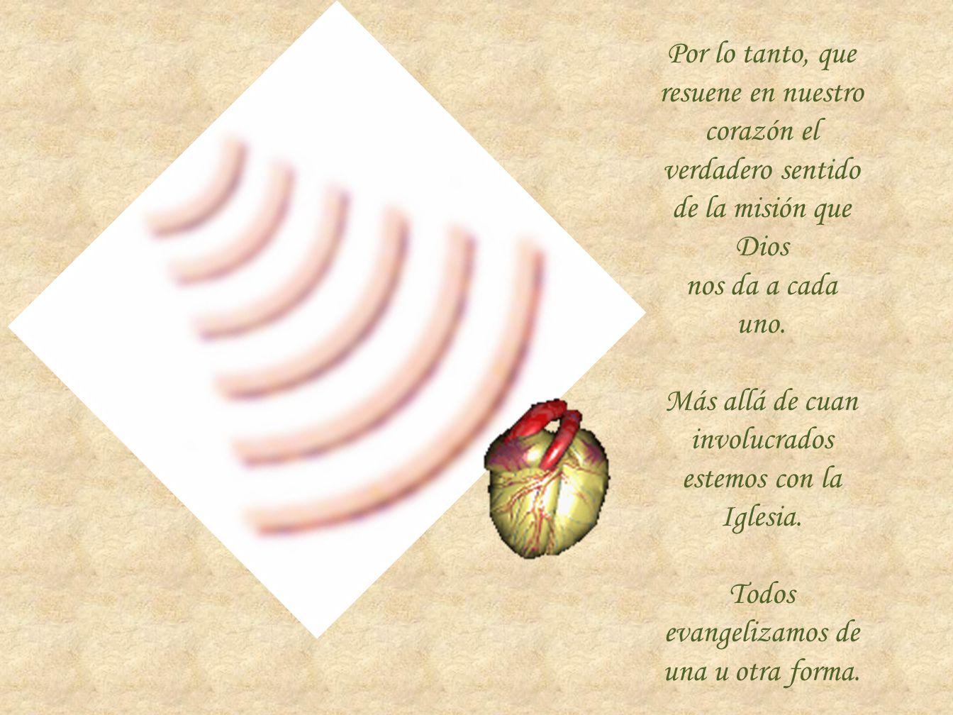 Por lo tanto, que resuene en nuestro corazón el verdadero sentido de la misión que Dios nos da a cada uno. Más allá de cuan involucrados estemos con l