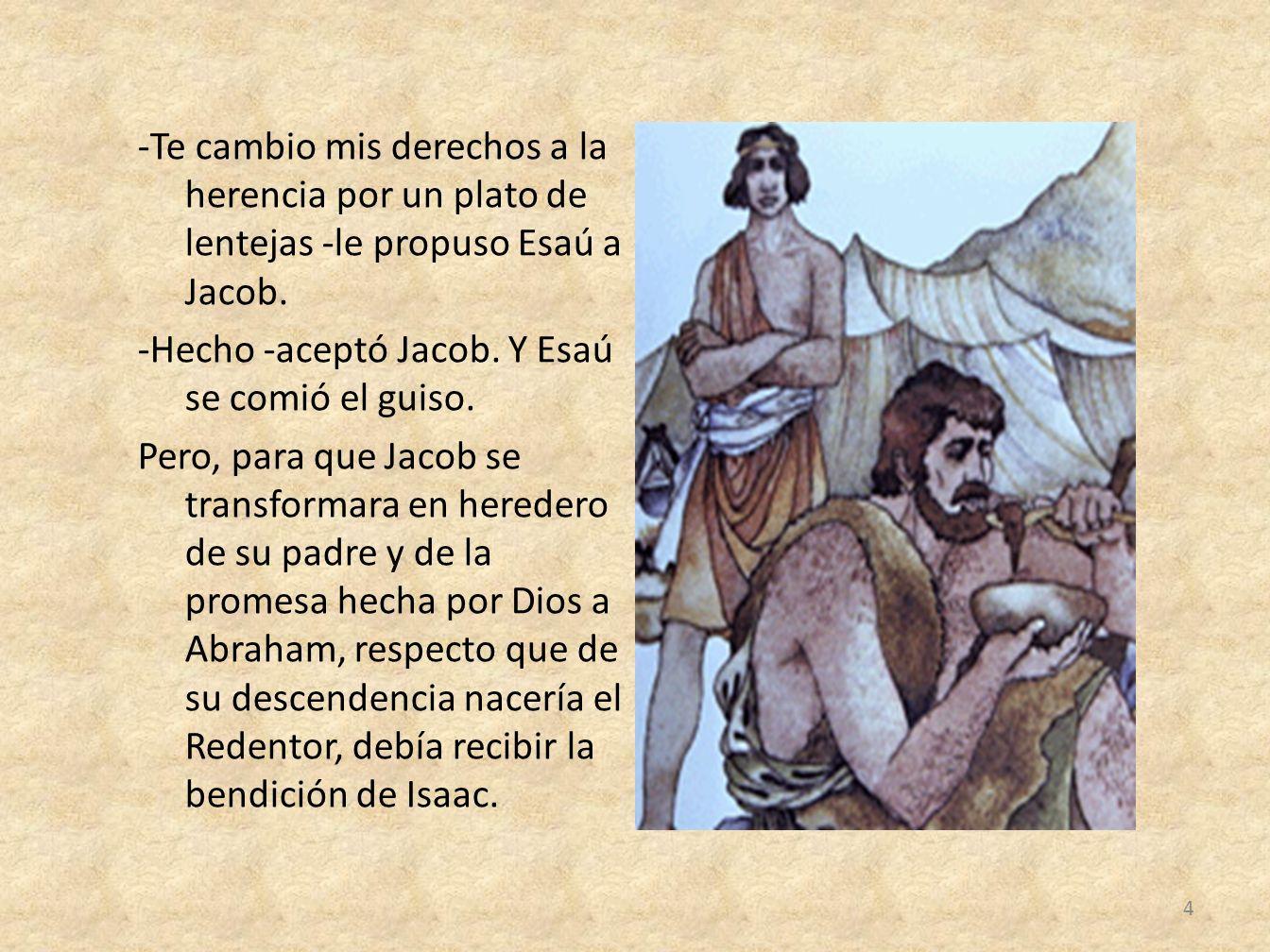-Te cambio mis derechos a la herencia por un plato de lentejas -le propuso Esaú a Jacob. -Hecho -aceptó Jacob. Y Esaú se comió el guiso. Pero, para qu