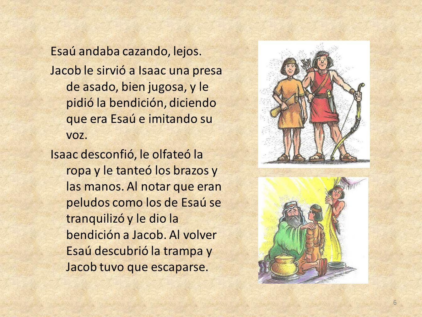 Esaú andaba cazando, lejos. Jacob le sirvió a Isaac una presa de asado, bien jugosa, y le pidió la bendición, diciendo que era Esaú e imitando su voz.