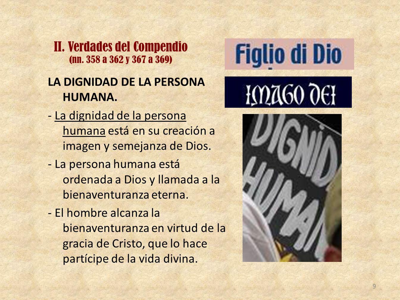 II. Verdades del Compendio (nn. 358 a 362 y 367 a 369) LA DIGNIDAD DE LA PERSONA HUMANA. - La dignidad de la persona humana está en su creación a imag