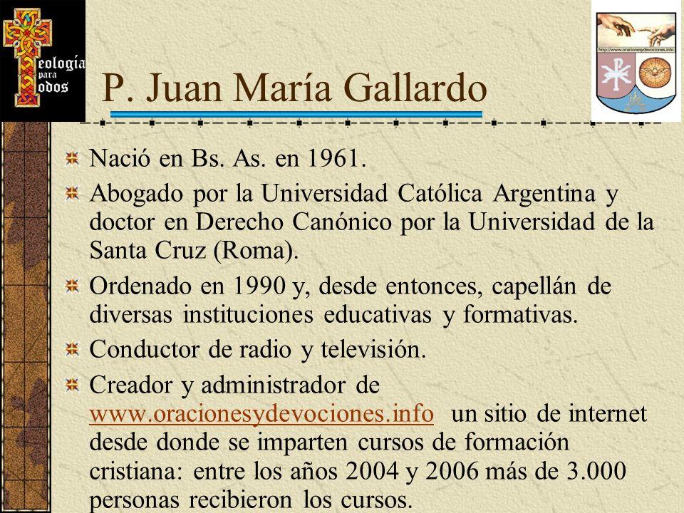 P. Juan María Gallardo Nació en Bs. As. en 1961. Abogado por la Universidad Católica Argentina y doctor en Derecho Canónico por la Universidad de la S