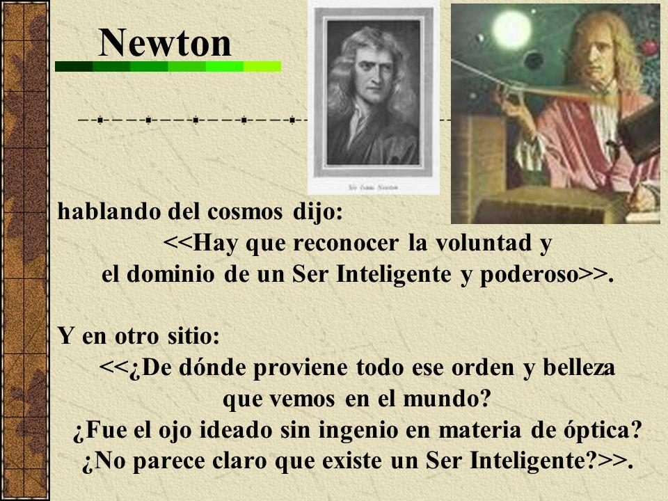 Newton hablando del cosmos dijo: <<Hay que reconocer la voluntad y el dominio de un Ser Inteligente y poderoso>>. Y en otro sitio: <<¿De dónde provien