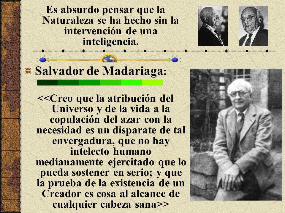 Es absurdo pensar que la Naturaleza se ha hecho sin la intervención de una inteligencia. Salvador de Madariaga : >