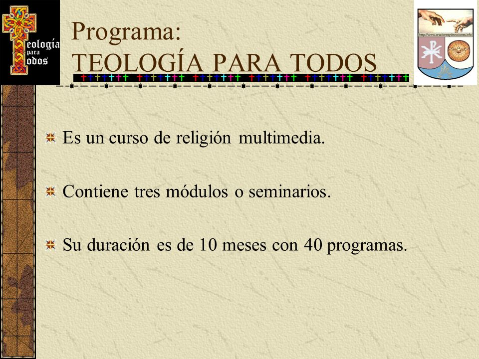 Programa: TEOLOGÍA PARA TODOS Es un curso de religión multimedia. Contiene tres módulos o seminarios. Su duración es de 10 meses con 40 programas.