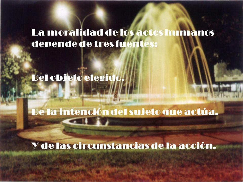 La moralidad de los actos humanos depende de tres fuentes: Del objeto elegido. De la intención del sujeto que actúa. Y de las circunstancias de la acc