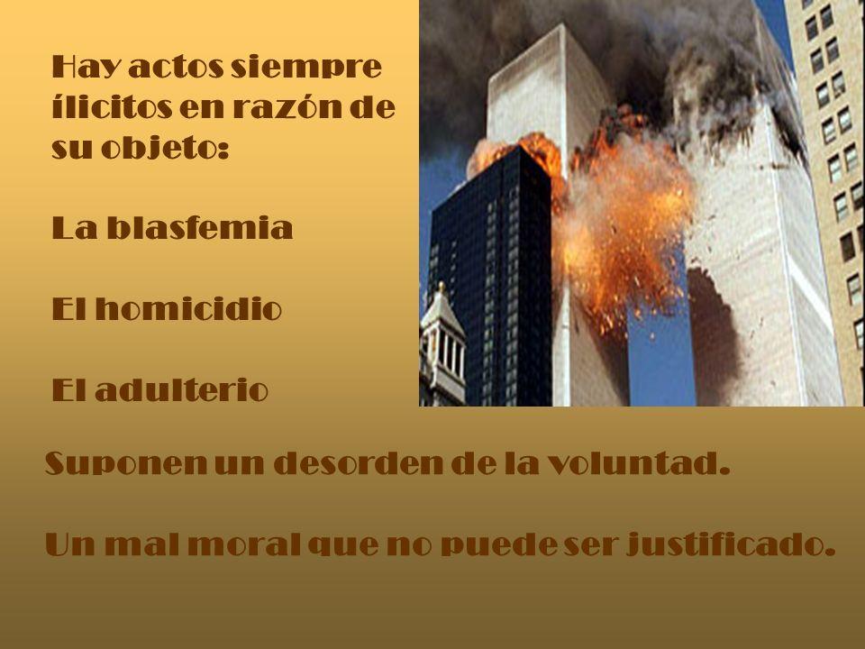 Hay actos siempre ílicitos en razón de su objeto: La blasfemia El homicidio El adulterio Suponen un desorden de la voluntad. Un mal moral que no puede