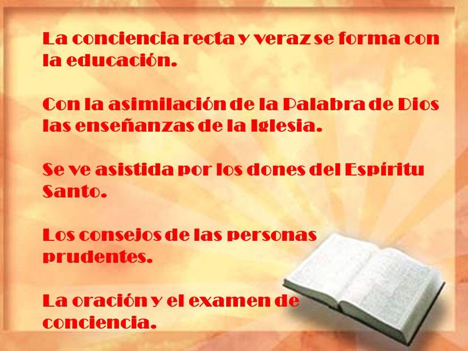 La conciencia recta y veraz se forma con la educación. Con la asimilación de la Palabra de Dios las enseñanzas de la Iglesia. Se ve asistida por los d