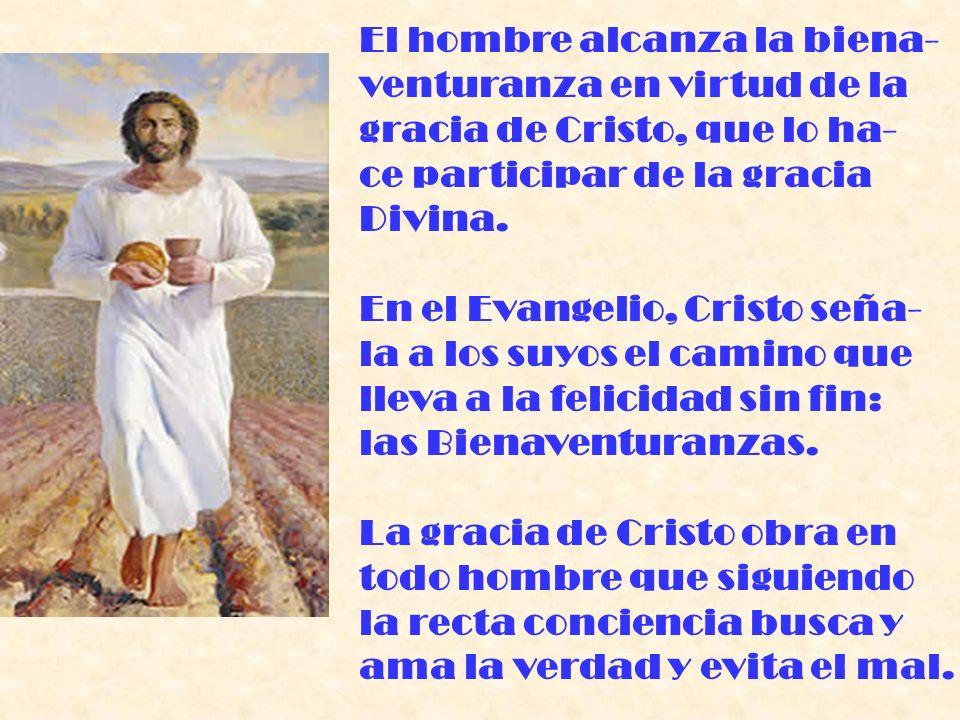 El hombre alcanza la biena- venturanza en virtud de la gracia de Cristo, que lo ha- ce participar de la gracia Divina. En el Evangelio, Cristo seña- l