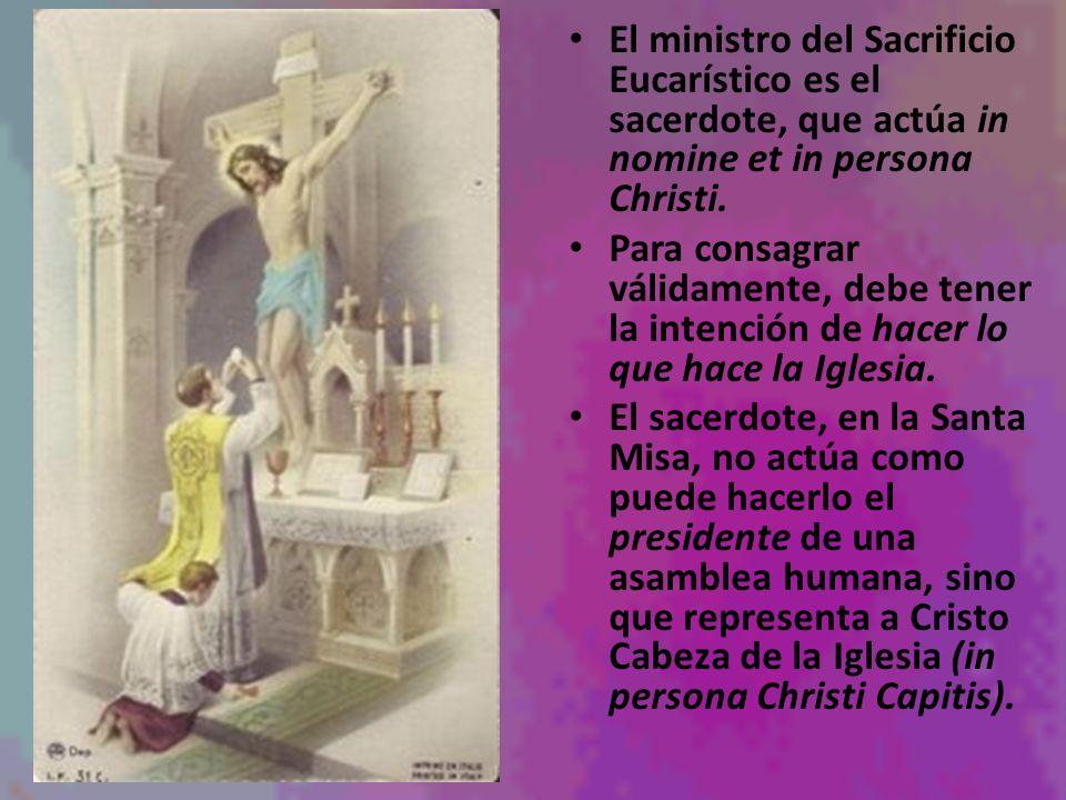El ministro del Sacrificio Eucarístico es el sacerdote, que actúa in nomine et in persona Christi. Para consagrar válidamente, debe tener la intención