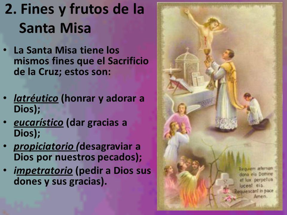 2. Fines y frutos de la Santa Misa La Santa Misa tiene los mismos fines que el Sacrificio de la Cruz; estos son: latréutico (honrar y adorar a Dios);