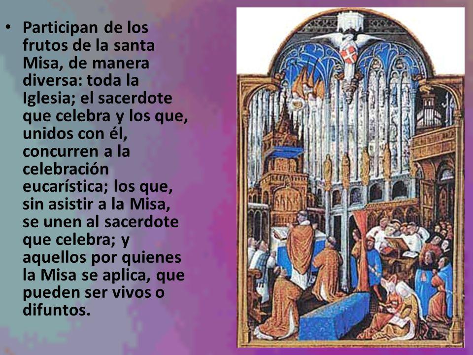 Participan de los frutos de la santa Misa, de manera diversa: toda la Iglesia; el sacerdote que celebra y los que, unidos con él, concurren a la celeb
