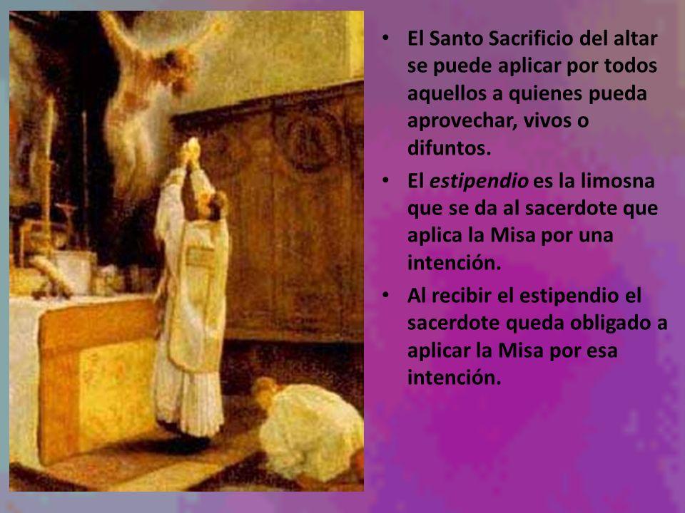 El Santo Sacrificio del altar se puede aplicar por todos aquellos a quienes pueda aprovechar, vivos o difuntos. El estipendio es la limosna que se da