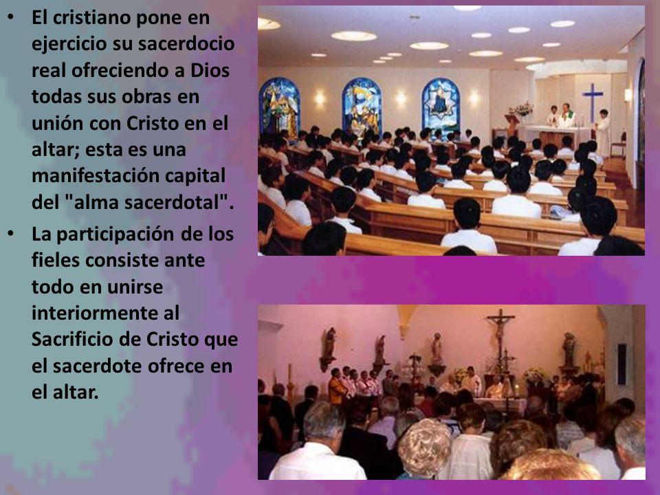 El cristiano pone en ejercicio su sacerdocio real ofreciendo a Dios todas sus obras en unión con Cristo en el altar; esta es una manifestación capital