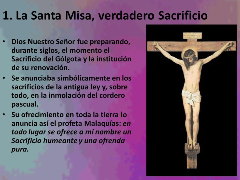 1. La Santa Misa, verdadero Sacrificio Dios Nuestro Señor fue preparando, durante siglos, el momento el Sacrificio del Gólgota y la institución de su