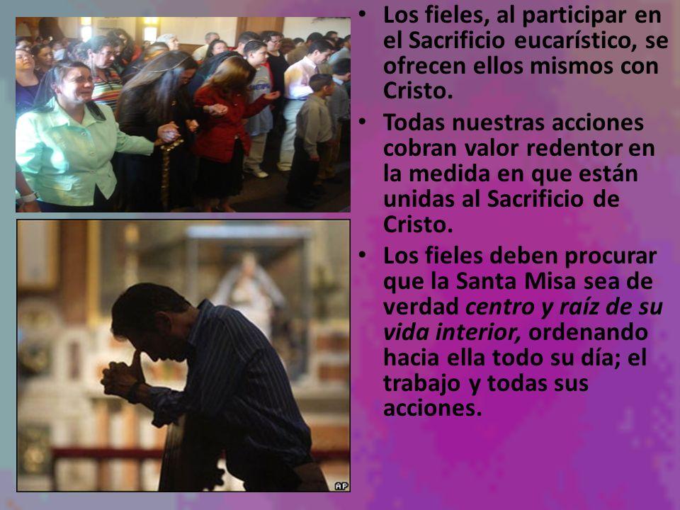 Los fieles, al participar en el Sacrificio eucarístico, se ofrecen ellos mismos con Cristo. Todas nuestras acciones cobran valor redentor en la medida