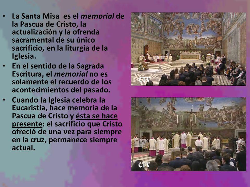 La Santa Misa es el memorial de la Pascua de Cristo, la actualización y la ofrenda sacramental de su único sacrificio, en la liturgia de la Iglesia. E